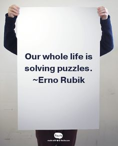 Our whole life is solving puzzles. ~Erno Rubik
