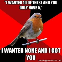 Retail Robin. How I feel when this happens at work.