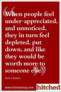 """When people feel under-appreciated, and unnoticed, they in turn feel depleted, put down, and like they would be worth more to someone else."""