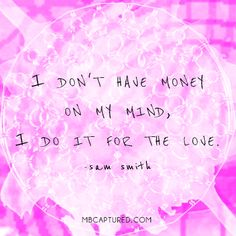 www.mbcaptured.com  Quote to live by. sam smith lyrics / I don't have money on my mind, I do it for the love.