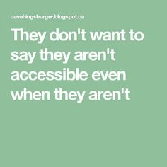 They don't want to say they aren't accessible even when they aren't
