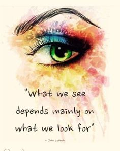 """What we see depends mainly on what we look for."" So what are you looking for in life?"