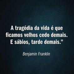 """""""A tragédia da vida é que ficamos velhos cedo demais. E sábios, tarde demais."""""""