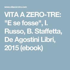 """VITA A ZERO-TRE: """"E se fosse"""", I. Russo, B. Staffetta, De Agostini Libri, 2015 (ebook)"""