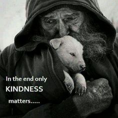 In the end only Kindness matters - Homeless, penniless, but oozing with love, compassion and kindness - Priceless. La Compassion, Amor Animal, Kindness Matters, Inspirational Quotes Pictures, Emotion, Faith In Humanity, Picture Quotes, In This World, Cute Animals