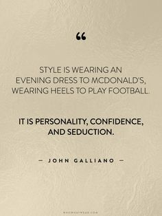 """Style is wearing an evening dress to McDonald's, wearing heels to play football. It is personality, confidence, and seduction."" - John Galliano // #WWWQuotesToLiveBy"