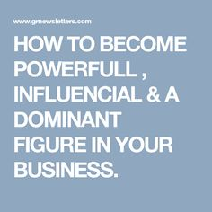 HOW TO BECOME POWERFULL , INFLUENCIAL & A DOMINANT FIGURE IN YOUR BUSINESS.