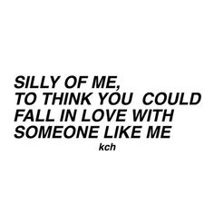 Silly of me to think that anyone could fall in love with me.