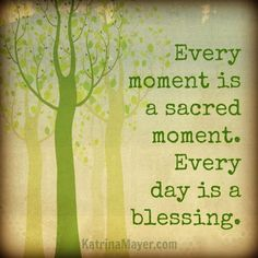 Every momentis a sacred moment. Every day is a blessing.