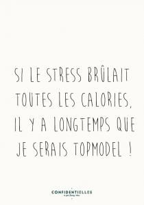 Si le stress brûlait toutes les calories, il y a longtemps que je serais topmodel !