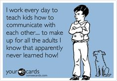 Funny Workplace Ecard: I work every day to teach kids how to communicate with each other.... to make up for all the adults I know that apparently never learned how!