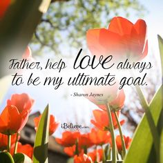 Father, help love always to be my ultimate goal - Sharon Jaynes ✔