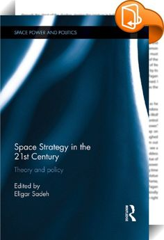 Space Strategy in the 21st Century    ::  <P>This book offers an overview of space strategy in the 21st century.</P> <P>The purpose of space strategy is to coordinate, integrate, and prioritize space activities across security, commercial, and civil sectors. Without strategy, space activities continue to provide value, but it becomes difficult to identify and execute long-term programs and projects and to optimize the use of space for security, economic, civil, and environmental ends. ...