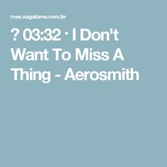 ▶ 03:32 · I Don't Want To Miss A Thing - Aerosmith