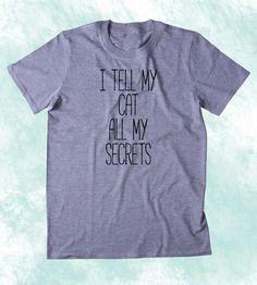 I Tell My Cat All My Secrets Shirt Funny Cat Animal Lover Kitten Owner Clothing Tumblr T-shirt