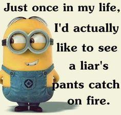 Just once in my life I'd like to see a liar's pants catch on fire.