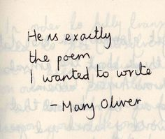 He is exactly the poem I wanted to write.  - Mary Oliver