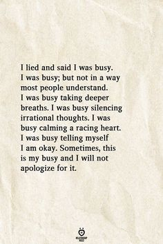 I lied and said I was busy. I was busy; but not in a way most people understand. I was busy taking deeper breaths. I was busy silencing irrational thoughts. I was busy calming a racing heart. I was busy telling myself I am okay. Sometimes, this is my busy and I will not apologize for it.