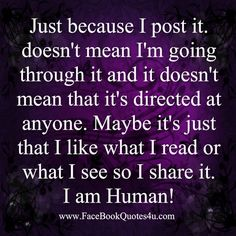 I say what I want , post what I like, but believe me there's something there for those who are stalking. Don't get your feeling hurt by what you read on my page!!