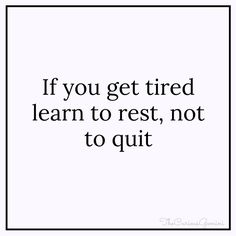 If you get tired learn to rest, not to quit. | TheCuriousGemini