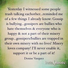 Yesterday I witnessed some people trash talking eachother...reminded me of a few things I already know: Gossip is bullying...gossipers are bullies who hate themselves & everyone who is happy & not a part of their misery group...gossipers/bullies are trapped in their own misery with no lives! Misery loves company! I'll never enable it, support it or be a part of it! #Gossipers #Gossip #Bullying #Bully #Bullies #justsayno #trash #talk #quote #instaquote #quoteoftheday Just Say No, Give It To Me, Misery Loves Company, Talking Quotes, Bullies, Some People, Infinite, Gossip, Quote Of The Day