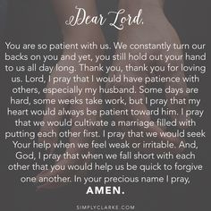 Marriage Prayer - You are so patient with us. We constantly turn our backs on you and yet, you still hold out your hand to us all day long. Thank you, thank you for loving us. Lord, I pray that I would have patience with others, especially my husband. Some days are hard, some weeks take work, but I pray that my heart would always be patient toward him. I pray that we would cultivate a marriage filled with putting each other first. I pray that we would seek Your help when we feel weak..