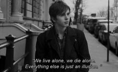 """""""We live alone, we die alone. Everything else is just an illusion."""""""