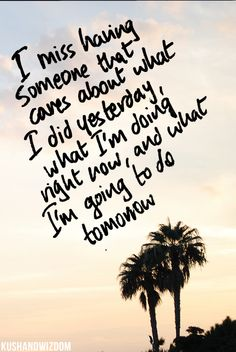 I miss having someone that cares about what i did yesterday, what i'm doing right now, and what i'm going to do tomorrow