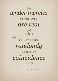 Tender Mercies of the Lord, David A. Quote taken from the April 2005 LDS General Conference. Gospel Quotes, Lds Quotes, Uplifting Quotes, Quotable Quotes, Mormon Quotes, Lds Memes, Uplifting Messages, Mercy Quotes, Prophet Quotes