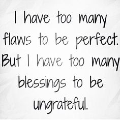 too many flaws to be perfect. too many blessings to be ungrateful.