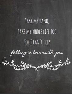 "Love quote: ""Take my hand, take my whole life too, for I can't help falling in love with you."""