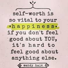"""""""Self-worth is so vital to your happiness if you don't feel good about YOU, it's hard to feel good about anything else."""" - Many Hale"""