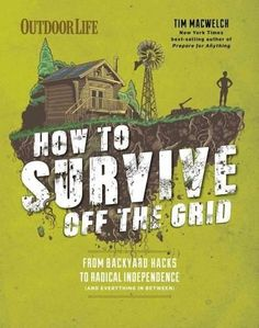 How to Survive Off the Grid: From Backyard Homesteads to Bunkers and Everything in Between