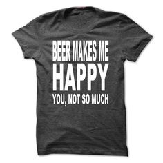 Beer Makes Me Happy, You Not So Much T Shirts, Hoodies. Check price ==► https://www.sunfrog.com/Funny/Beer-Makes-Me-Happy-You-Not-So-Much-18351751-Guys.html?41382