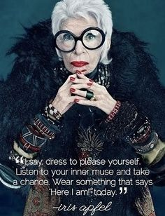 """I say, dress to please yourself. Listen to you inner muse and take a chance. Wear something that says, """"Here I am!"""" today ~ iris apfel"""