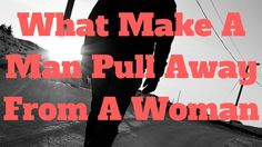 What Makes A Man Pull Away From A Woman