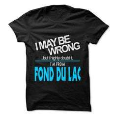 I May Be Wrong But I Highly Doubt It I am From... Fond du Lac - 99 Cool City Shirt ! #name #tshirts #LAC #gift #ideas #Popular #Everything #Videos #Shop #Animals #pets #Architecture #Art #Cars #motorcycles #Celebrities #DIY #crafts #Design #Education #Entertainment #Food #drink #Gardening #Geek #Hair #beauty #Health #fitness #History #Holidays #events #Home decor #Humor #Illustrations #posters #Kids #parenting #Men #Outdoors #Photography #Products #Quotes #Science #nature #Sports #Tattoos…