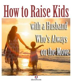 Wondering how to raise kids when your husband is away and on the move? Here are five tips from true life experiences that may help you raise children alone.