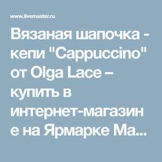 """Вязаная шапочка - кепи """"Cappuccino"""" от Olga Lace – купить в интернет-магазине на Ярмарке Мастеров с доставкой"""