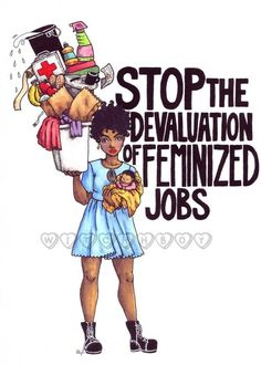 """Stop the devaluation of feminized jobs"" Artist: Lillian Cuda. Nurses, nannies, mothers, and teachers are INVALUABLE."