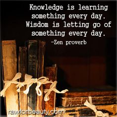 Knowledge is learning something everyday. Wisdom is letting go of something every day. - Zen proverb