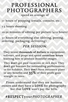 If you love my work as much as you say you do, please pay me accordingly and acknowledge that this is my JOB! I love photography but my passion alone won't pay the bills!