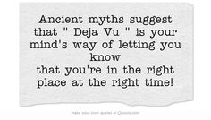 Ancient myths suggest that  Deja Vu  is your mind's way of letting you know that you're in the right place at the right time!