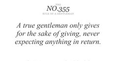 A true gentleman [and lady] only gives for the sake of giving, never expecting anything in return.