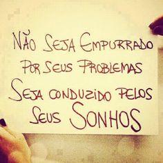 <p></p><p>Não seja empurrado por seus problemas, seja conduzido pelo seus sonhos.</p>