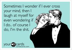 Funny Breakup Ecard: Sometimes I wonder if I ever cross your mind, then I laugh at myself for even wondering if I do.. of course I do, I'm the shit.