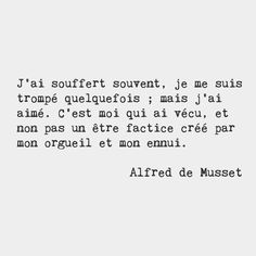 I have suffered often sometimes I have been mistaken but I have loved. It is I who have lived and not an illusion created by my pride and my sorrow. Alfred de Musset French poet