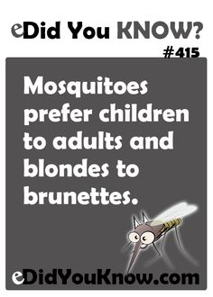 Mosquitoes prefer children to adults and blondes to brunettes. http://edidyouknow.com/did-you-know-415/