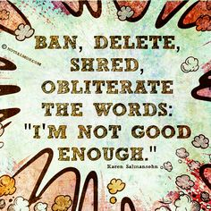 "Ban, delete, shred, obliterate the words ""I'm not good enough!"""