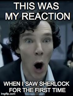 THIS WAS MY REACTION WHEN I SAW SHERLOCK FOR THE FIRST TIME | Generated image from sherlock oh generated with the Imgflip Meme Maker